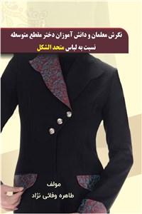 نگرش معلمان و دانش آموزان دختر مقطع متوسطه نسبت به لباس متحدالشکل