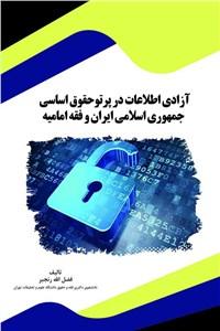 آزادی اطلاعات در پرتو حقوق اساسی جمهوری اسلامی ایران و فقه امامیه