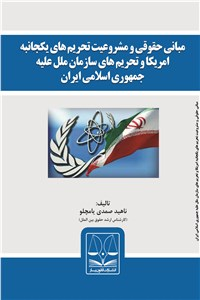 مبانی حقوقی و مشروعیت تحریم های یکجانبه امریکا و تحریم های سازمان ملل علیه جمهوری اسلامی ایران