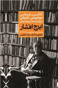 کتابشناسی موضوعی - تاریخی از چاپکرده ها و نوشته های ایرج افشار - جلد اول